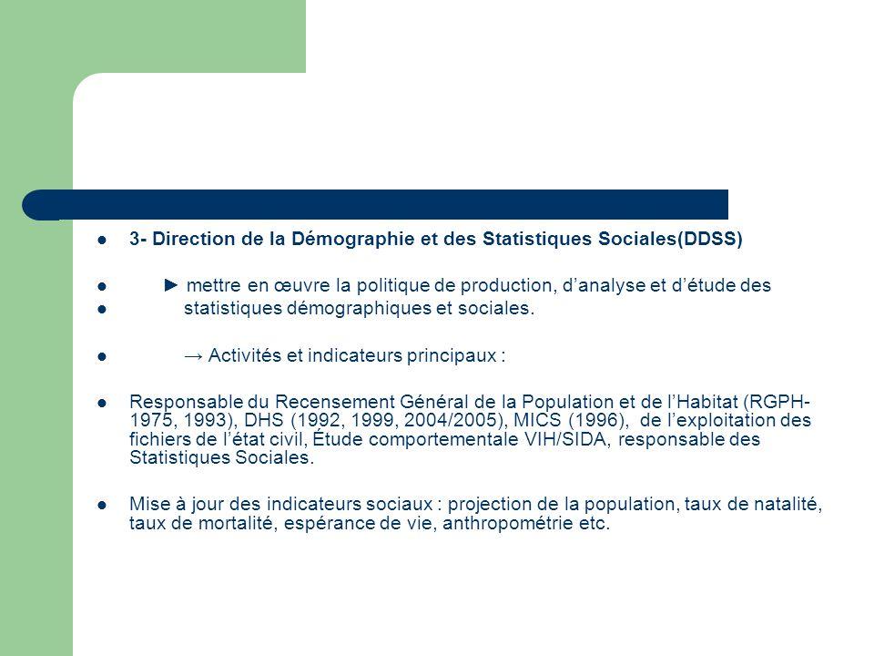 3- Direction de la Démographie et des Statistiques Sociales(DDSS) mettre en œuvre la politique de production, danalyse et détude des statistiques démographiques et sociales.