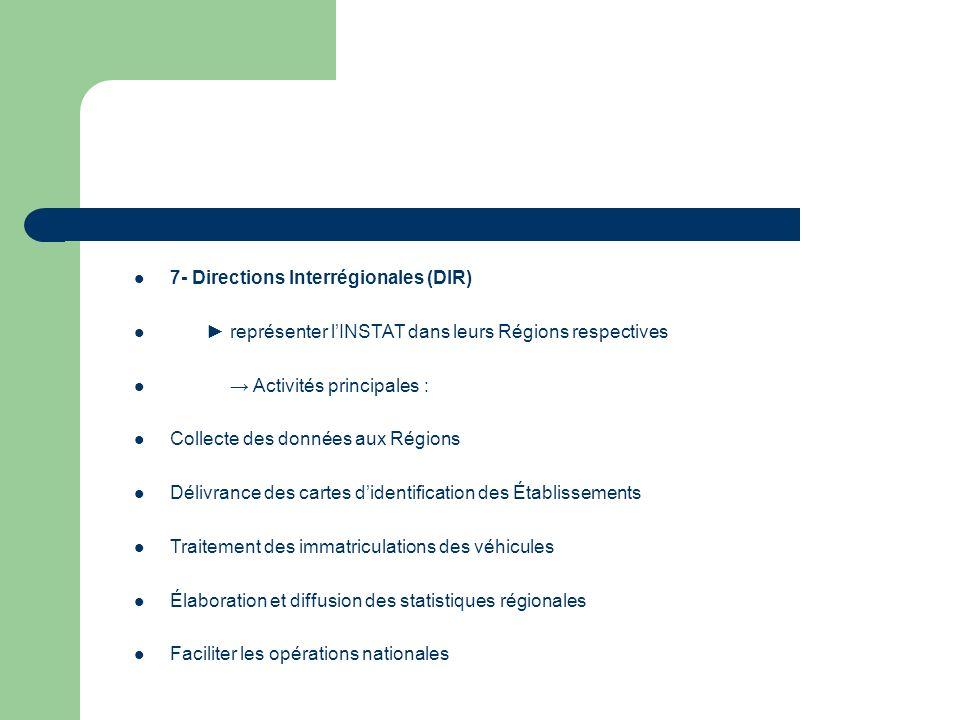 7- Directions Interrégionales (DIR) représenter lINSTAT dans leurs Régions respectives Activités principales : Collecte des données aux Régions Délivrance des cartes didentification des Établissements Traitement des immatriculations des véhicules Élaboration et diffusion des statistiques régionales Faciliter les opérations nationales