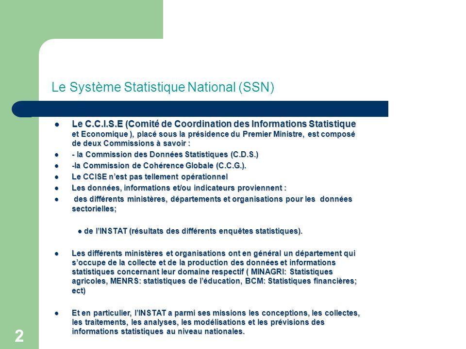 2 Le Système Statistique National (SSN) Le C.C.I.S.E (Comité de Coordination des Informations Statistique et Economique ), placé sous la présidence du Premier Ministre, est composé de deux Commissions à savoir : Le C.C.I.S.E (Comité de Coordination des Informations Statistique et Economique ), placé sous la présidence du Premier Ministre, est composé de deux Commissions à savoir : - la Commission des Données Statistiques (C.D.S.) - la Commission des Données Statistiques (C.D.S.) -la Commission de Cohérence Globale (C.C.G.).
