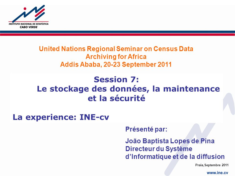 Praia,Septembre 2011 Session 7: Le stockage des données, la maintenance et la sécurité La experience: INE-cv United Nations Regional Seminar on Census