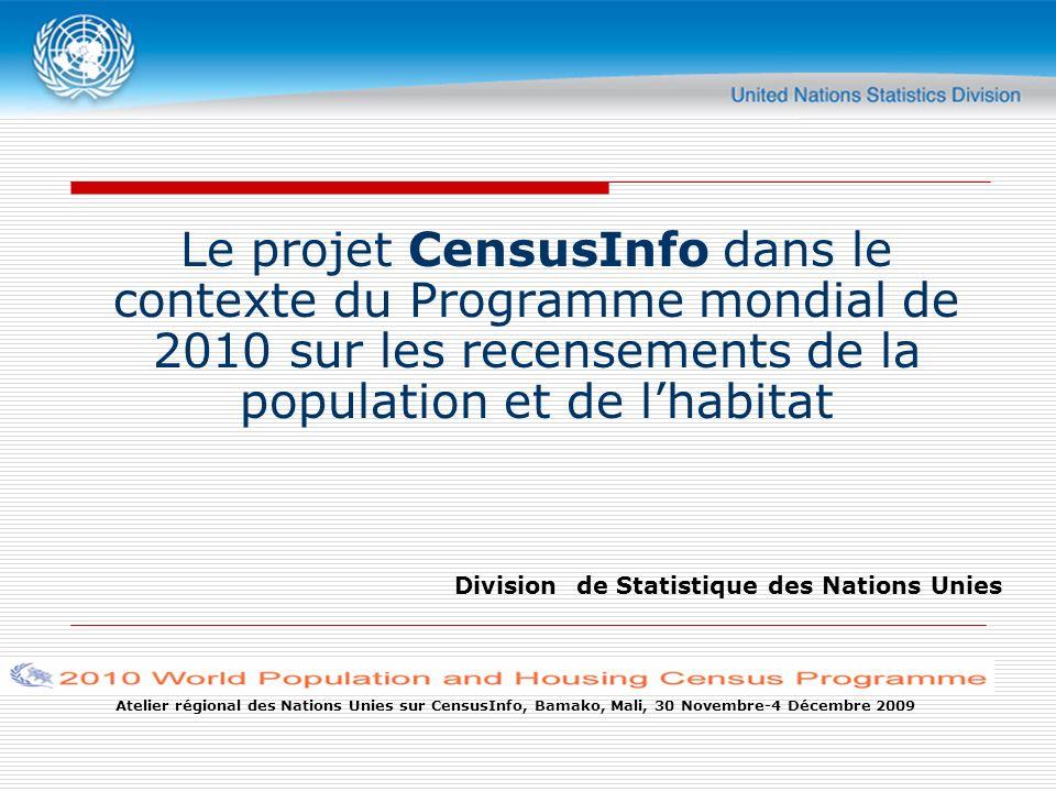 Atelier régional des Nations Unies sur CensusInfo, Bamako, Mali, 30 Novembre-4 Décembre 2009 Le projet CensusInfo dans le contexte du Programme mondial de 2010 sur les recensements de la population et de lhabitat Division de Statistique des Nations Unies