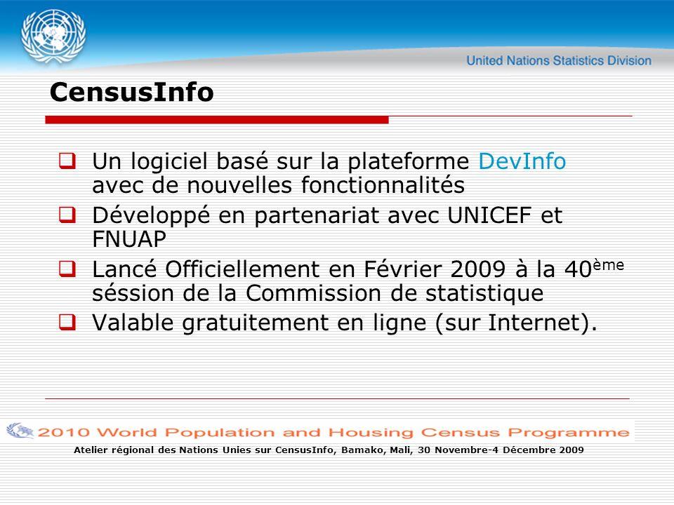 Atelier régional des Nations Unies sur CensusInfo, Bamako, Mali, 30 Novembre-4 Décembre 2009 CensusInfo Un logiciel basé sur la plateforme DevInfo avec de nouvelles fonctionnalités Développé en partenariat avec UNICEF et FNUAP Lancé Officiellement en Février 2009 à la 40 ème séssion de la Commission de statistique Valable gratuitement en ligne (sur Internet).
