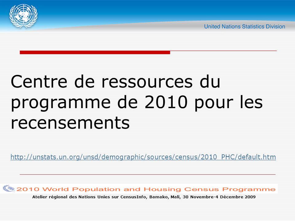 Atelier régional des Nations Unies sur CensusInfo, Bamako, Mali, 30 Novembre-4 Décembre 2009 Centre de ressources du programme de 2010 pour les recensements http://unstats.un.org/unsd/demographic/sources/census/2010_PHC/default.htm http://unstats.un.org/unsd/demographic/sources/census/2010_PHC/default.htm