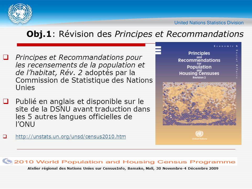 Atelier régional des Nations Unies sur CensusInfo, Bamako, Mali, 30 Novembre-4 Décembre 2009 Obj.1: Révision des Principes et Recommandations Principes et Recommandations pour les recensements de la population et de lhabitat, Rév.