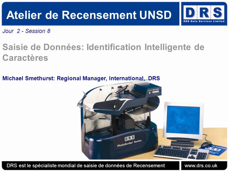 Atelier de Recensement UNSD Jour 2 - Session 8 Saisie de Données: Identification Intelligente de Caractères Michael Smethurst: Regional Manager, International, DRS DRS est le spécialiste mondial de saisie de données de Recensement www.drs.co.uk