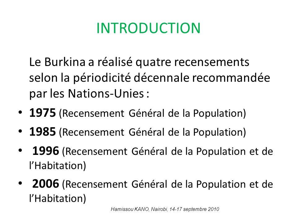 INTRODUCTION Le Burkina a réalisé quatre recensements selon la périodicité décennale recommandée par les Nations-Unies : 1975 (Recensement Général de la Population) 1985 (Recensement Général de la Population) 1996 (Recensement Général de la Population et de lHabitation) 2006 (Recensement Général de la Population et de lHabitation) Hamissou KANO, Nairobi, 14-17 septembre 2010