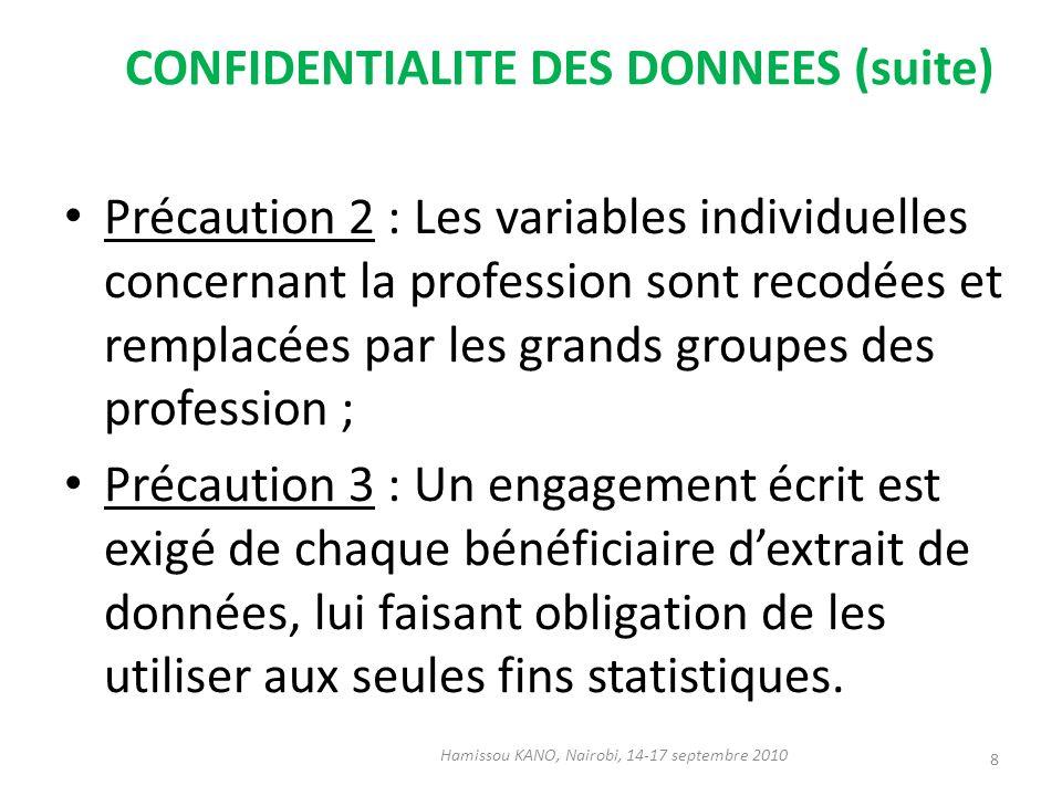 CONFIDENTIALITE DES DONNEES (suite) Précaution 2 : Les variables individuelles concernant la profession sont recodées et remplacées par les grands groupes des profession ; Précaution 3 : Un engagement écrit est exigé de chaque bénéficiaire dextrait de données, lui faisant obligation de les utiliser aux seules fins statistiques.