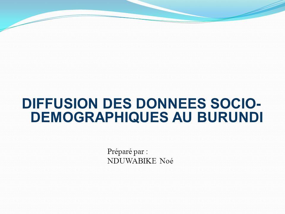 DIFFUSION DES DONNEES SOCIO- DEMOGRAPHIQUES AU BURUNDI Préparé par : NDUWABIKE Noé