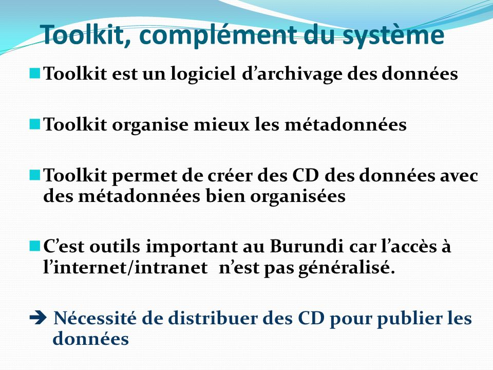 DevInfo, complément du système DevInfo est un outils dinformation Il permet de récupérer les indicateurs calculés dans le système IMIS et de les organiser Permet de sortir rapports assez rapidement DevInfo permet de dégager les progrès réalisé à travers des rapports de synthèse sur une longue période avec des informations issues de plusieurs sources