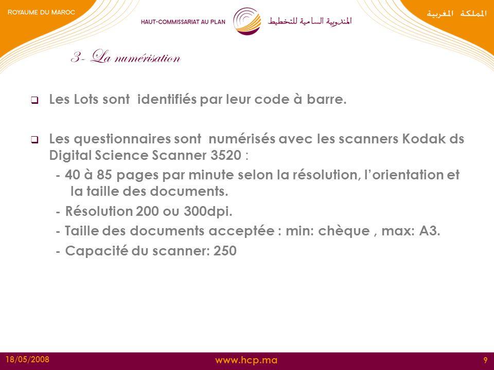 www.hcp.ma 18/05/2008 9 3- La numérisation Les Lots sont identifiés par leur code à barre. Les questionnaires sont numérisés avec les scanners Kodak d