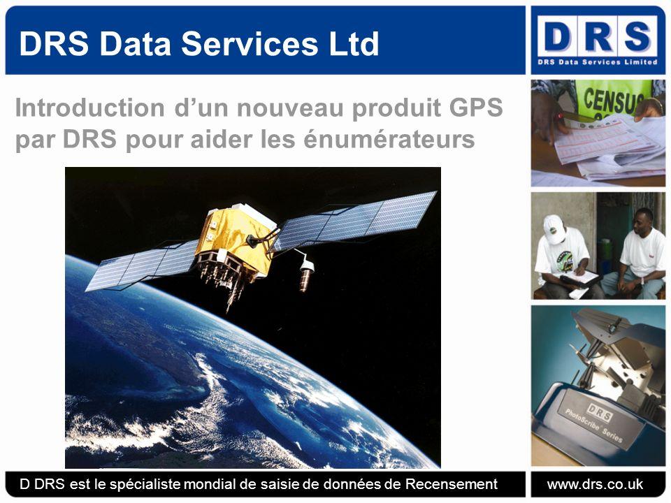 DRS Data Services Ltd Introduction dun nouveau produit GPS par DRS pour aider les énumérateurs D DRS est le spécialiste mondial de saisie de données de Recensement www.drs.co.uk