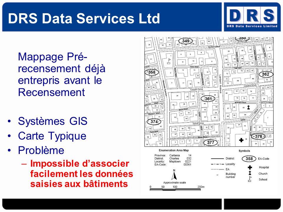 Mappage Pré- recensement déjà entrepris avant le Recensement Systèmes GIS Carte Typique Problème –Impossible dassocier facilement les données saisies aux bâtiments DRS Data Services Ltd
