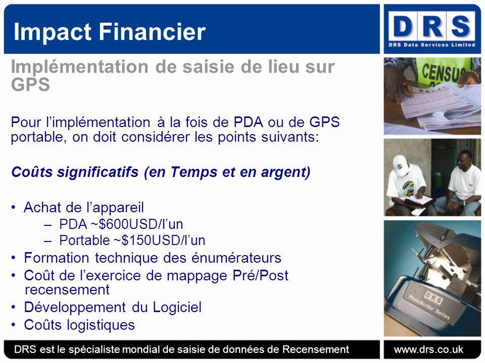 Impact Financier Implémentation de saisie de lieu sur GPS Pour limplémentation à la fois de PDA ou de GPS portable, on doit considérer les points suivants: Coûts significatifs (en Temps et en argent) Achat de lappareil –PDA ~$600USD/lun –Portable ~$150USD/lun Formation technique des énumérateurs Coût de lexercice de mappage Pré/Post recensement Développement du Logiciel Coûts logistiques DRS est le spécialiste mondial de saisie de données de Recensement www.drs.co.uk