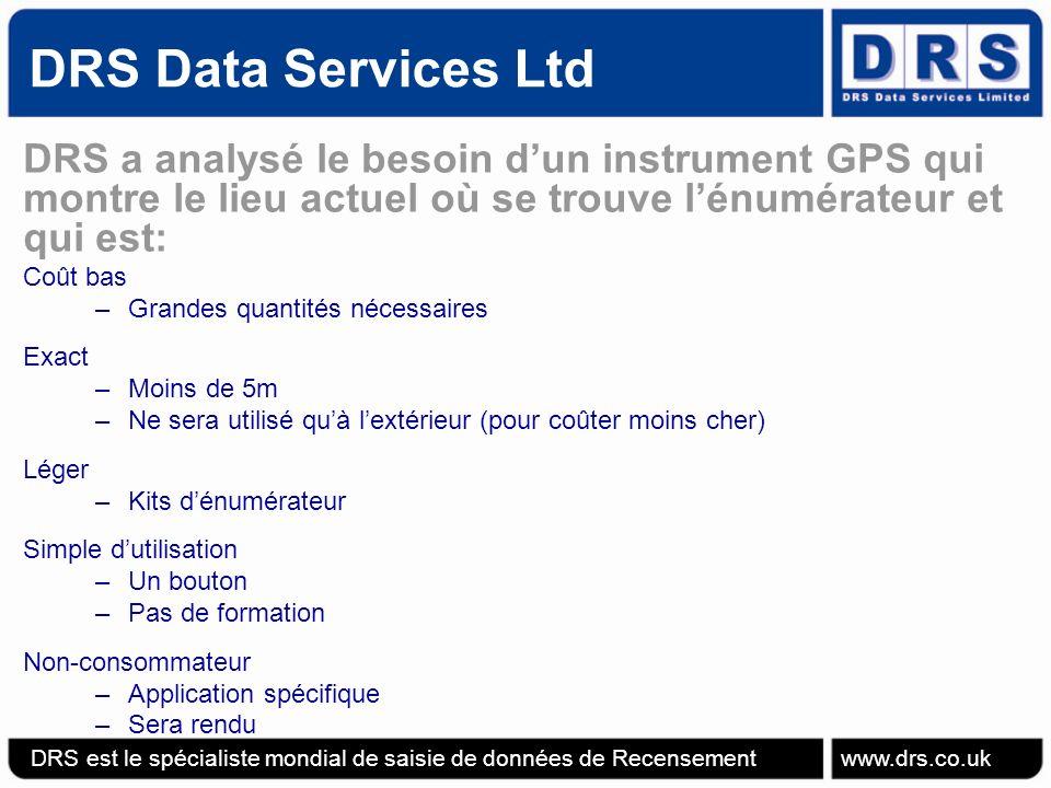 DRS Data Services Ltd DRS a analysé le besoin dun instrument GPS qui montre le lieu actuel où se trouve lénumérateur et qui est: Coût bas –Grandes quantités nécessaires Exact –Moins de 5m –Ne sera utilisé quà lextérieur (pour coûter moins cher) Léger –Kits dénumérateur Simple dutilisation –Un bouton –Pas de formation Non-consommateur –Application spécifique –Sera rendu DRS est le spécialiste mondial de saisie de données de Recensement www.drs.co.uk