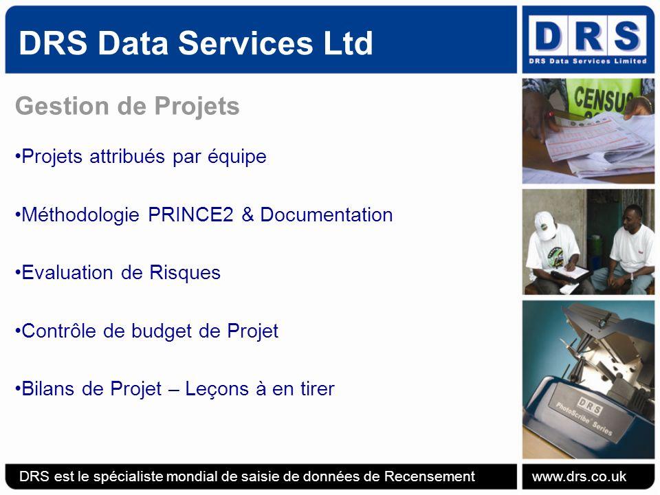 DRS Data Services Ltd Gestion de Projets Projets attribués par équipe Méthodologie PRINCE2 & Documentation Evaluation de Risques Contrôle de budget de Projet Bilans de Projet – Leçons à en tirer DRS est le spécialiste mondial de saisie de données de Recensement www.drs.co.uk
