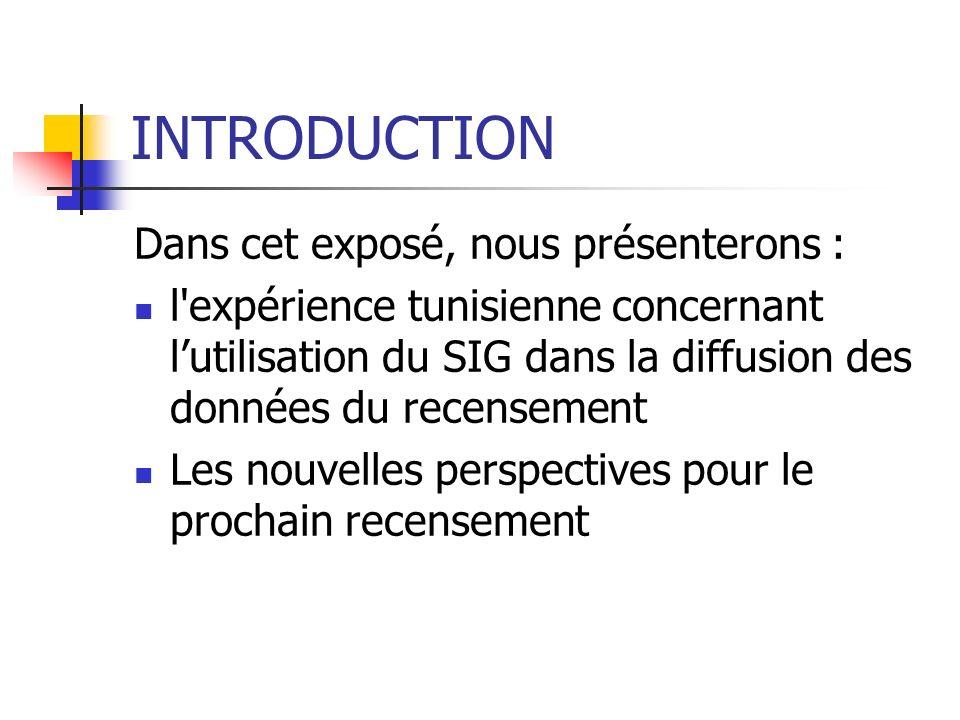 INTRODUCTION Dans cet exposé, nous présenterons : l'expérience tunisienne concernant lutilisation du SIG dans la diffusion des données du recensement