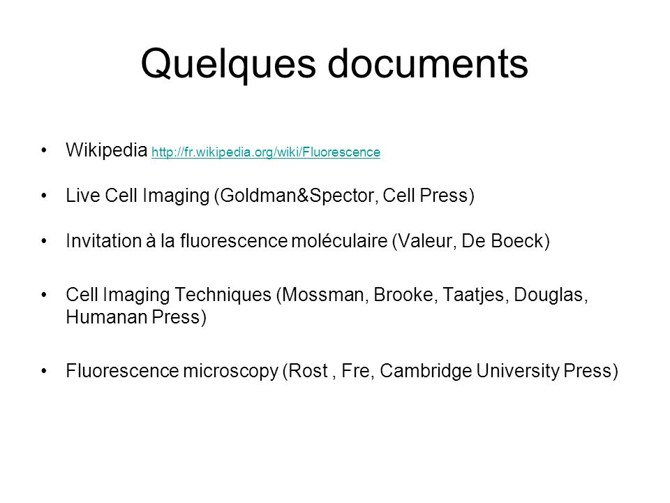 Quelques documents Wikipedia http://fr.wikipedia.org/wiki/Fluorescence http://fr.wikipedia.org/wiki/Fluorescence Live Cell Imaging (Goldman&Spector, C