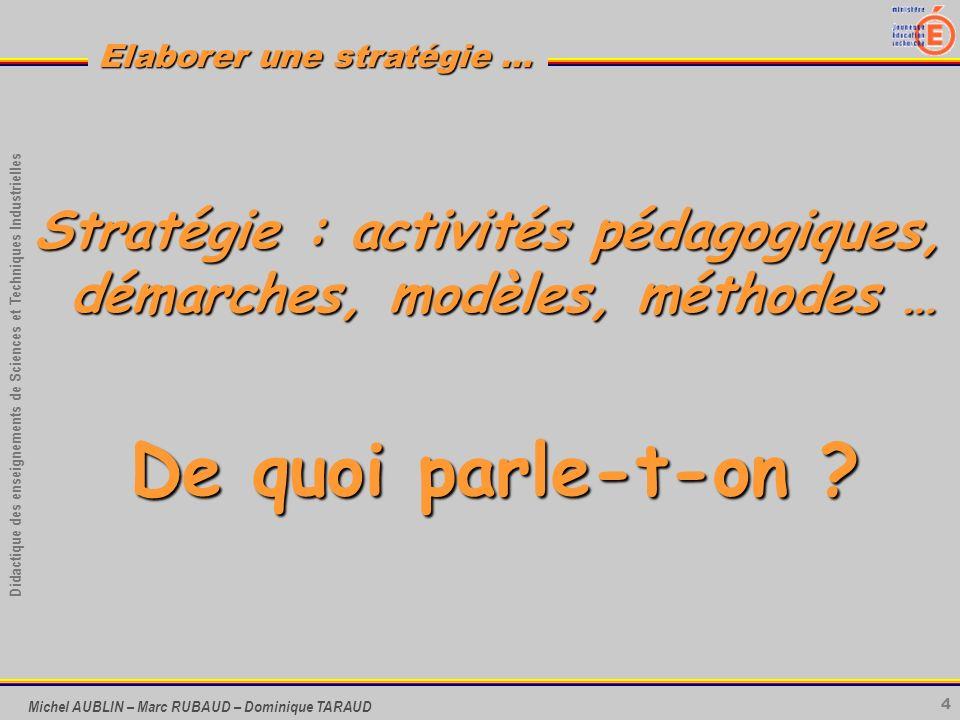 4 Didactique des enseignements de Sciences et Techniques Industrielles Elaborer une stratégie … Michel AUBLIN – Marc RUBAUD – Dominique TARAUD Stratég