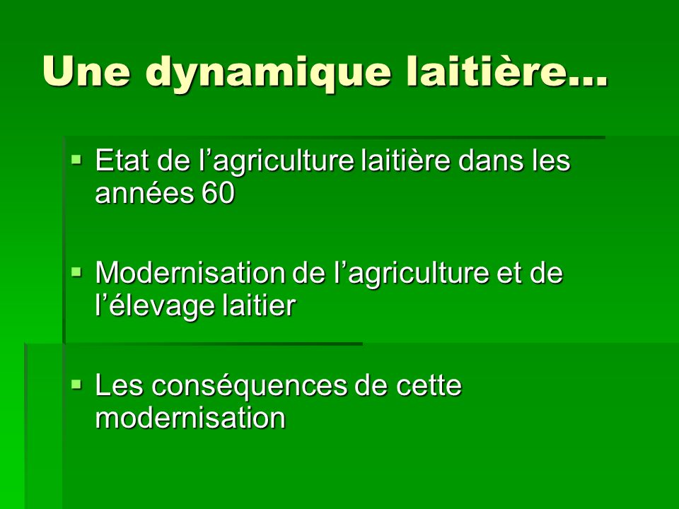 Une dynamique laitière… Etat de lagriculture laitière dans les années 60 Etat de lagriculture laitière dans les années 60 Modernisation de lagriculture et de lélevage laitier Modernisation de lagriculture et de lélevage laitier Les conséquences de cette modernisation Les conséquences de cette modernisation
