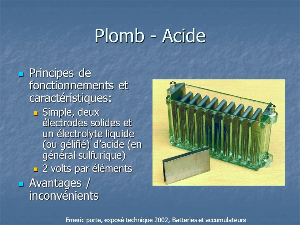 Nickel - Cadmium Principes de fonctionnements et caractéristiques: Principes de fonctionnements et caractéristiques: Electrodes a base de nickel et de cadmium, dans un électrolyte de potasse (Hydroxyde de potassium, KOH) 1,2 volts par éléments Avantages / inconvénients Avantages / inconvénients Emeric porte, exposé technique 2002, Batteries et accumulateurs