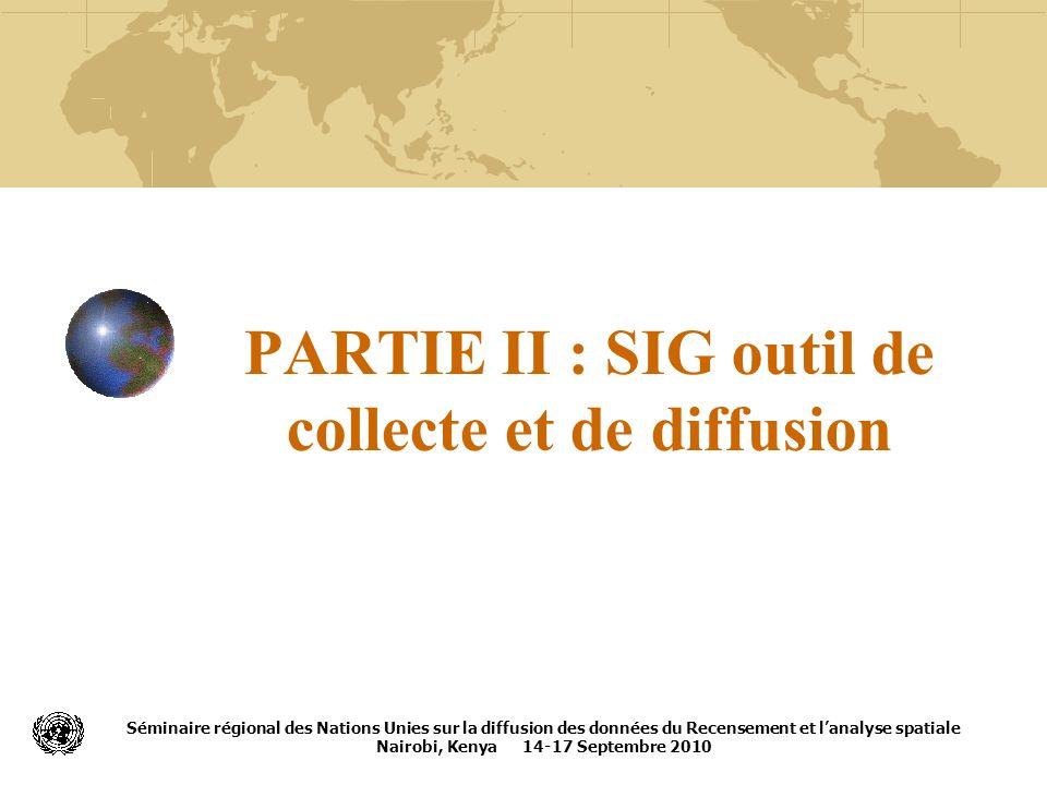 PARTIE II : SIG outil de collecte et de diffusion Séminaire régional des Nations Unies sur la diffusion des données du Recensement et lanalyse spatial