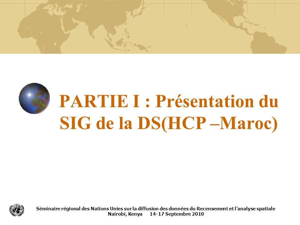 PARTIE I : Présentation du SIG de la DS(HCP –Maroc) Séminaire régional des Nations Unies sur la diffusion des données du Recensement et lanalyse spati