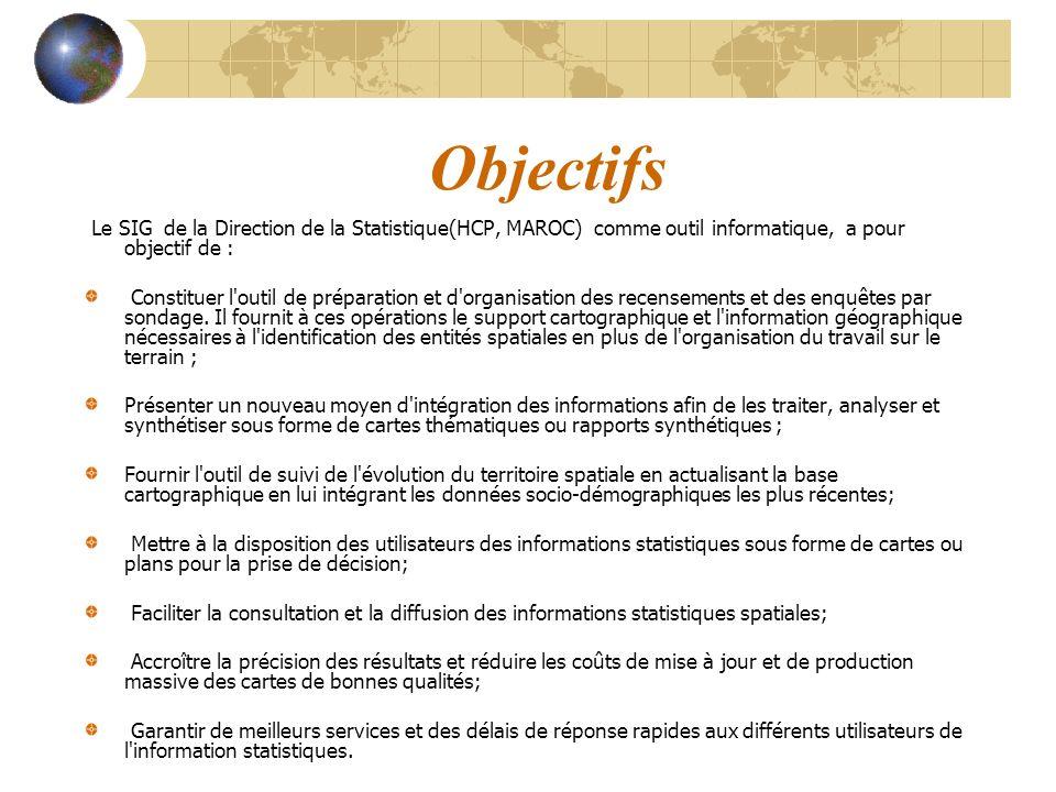 Objectifs Le SIG de la Direction de la Statistique(HCP, MAROC) comme outil informatique, a pour objectif de : Constituer l'outil de préparation et d'o