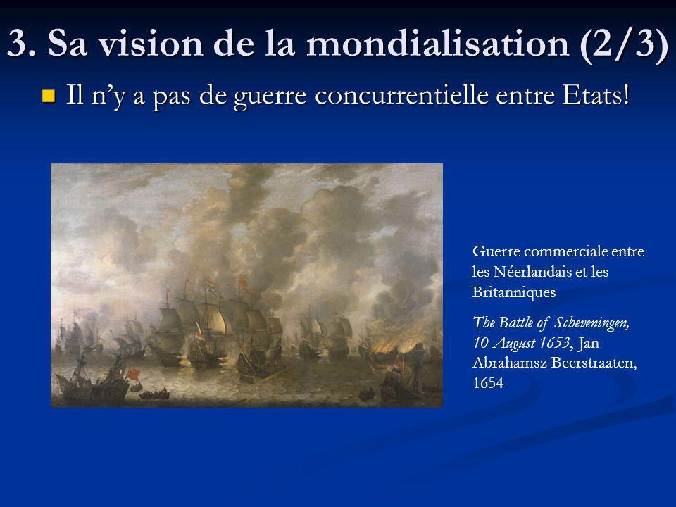 3. Sa vision de la mondialisation (2/3) Il ny a pas de guerre concurrentielle entre Etats! Il ny a pas de guerre concurrentielle entre Etats! Guerre c