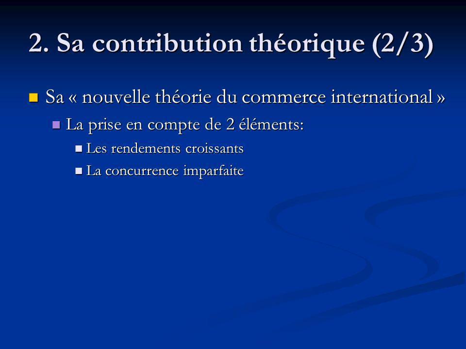 2. Sa contribution théorique (2/3) Sa « nouvelle théorie du commerce international » Sa « nouvelle théorie du commerce international » La prise en com