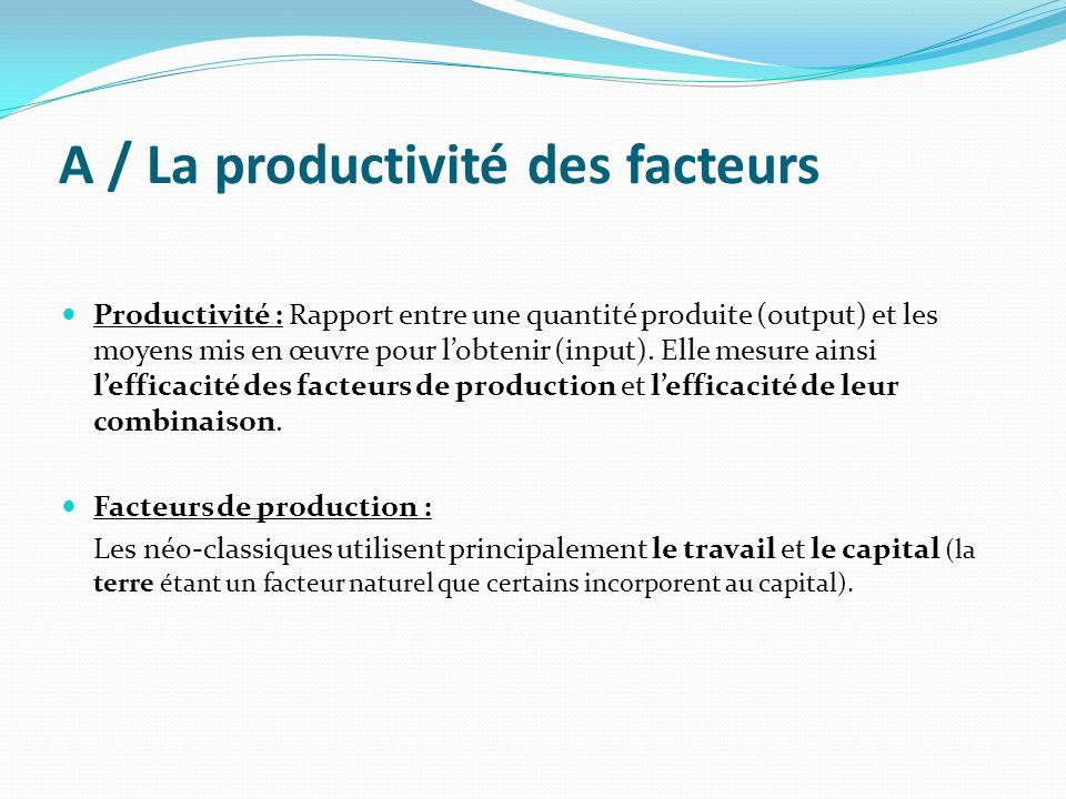 A / La productivité des facteurs Productivité : Rapport entre une quantité produite (output) et les moyens mis en œuvre pour lobtenir (input). Elle me