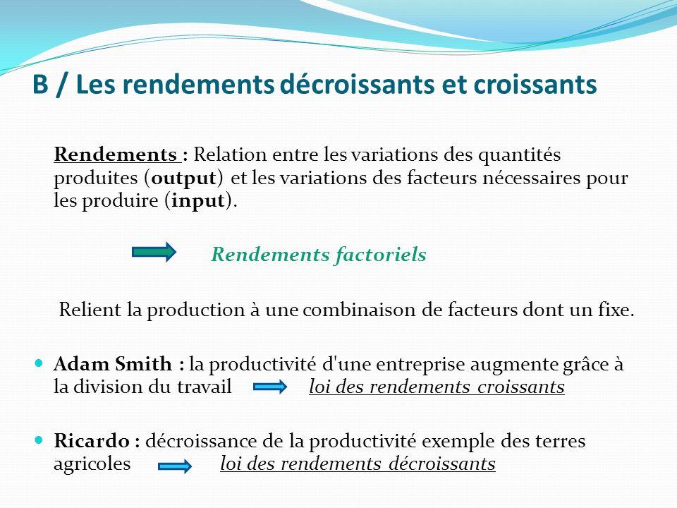 B / Les rendements décroissants et croissants Rendements : Relation entre les variations des quantités produites (output) et les variations des facteu