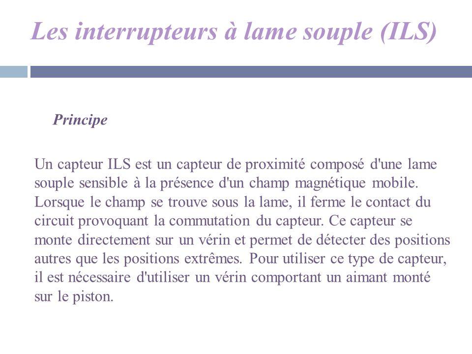 Les interrupteurs à lame souple (ILS) Un capteur ILS est un capteur de proximité composé d'une lame souple sensible à la présence d'un champ magnétiqu