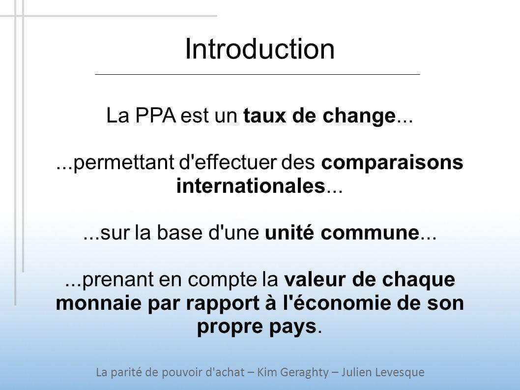 La théorie de la PPA La parité de pouvoir d achat – Kim Geraghty – Julien Levesque La PPA absolue Loi du prix unique Comparaison d un niveau de prix général e = P/P* La PPA relative Extraire la part du prix due à l inflation ou à un changement de productivité Comparaison d un indice de prix général e = L.P/P*