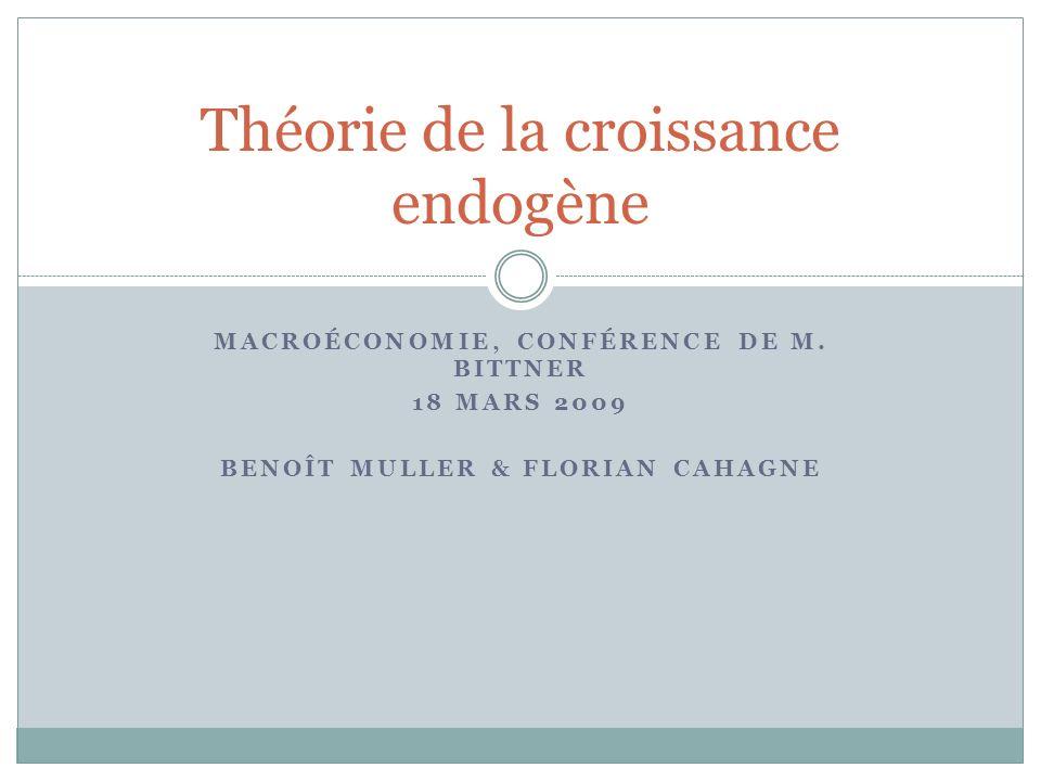 MACROÉCONOMIE, CONFÉRENCE DE M. BITTNER 18 MARS 2009 BENOÎT MULLER & FLORIAN CAHAGNE Théorie de la croissance endogène