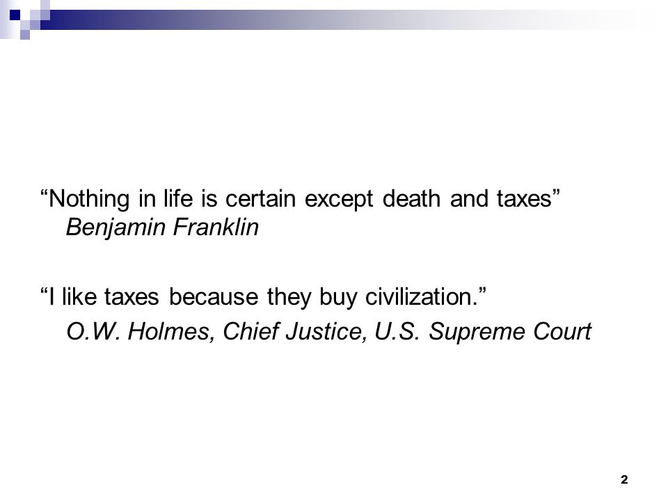 2 Nothing in life is certain except death and taxes Benjamin Franklin I like taxes because they buy civilization. O.W. Holmes, Chief Justice, U.S. Sup