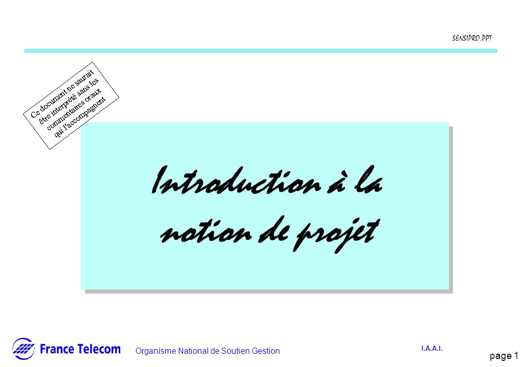 page 1 Information interne Organisme National de Soutien Gestion SENSIPRO.PPT I.A.A.I. Introduction à la notion de projet