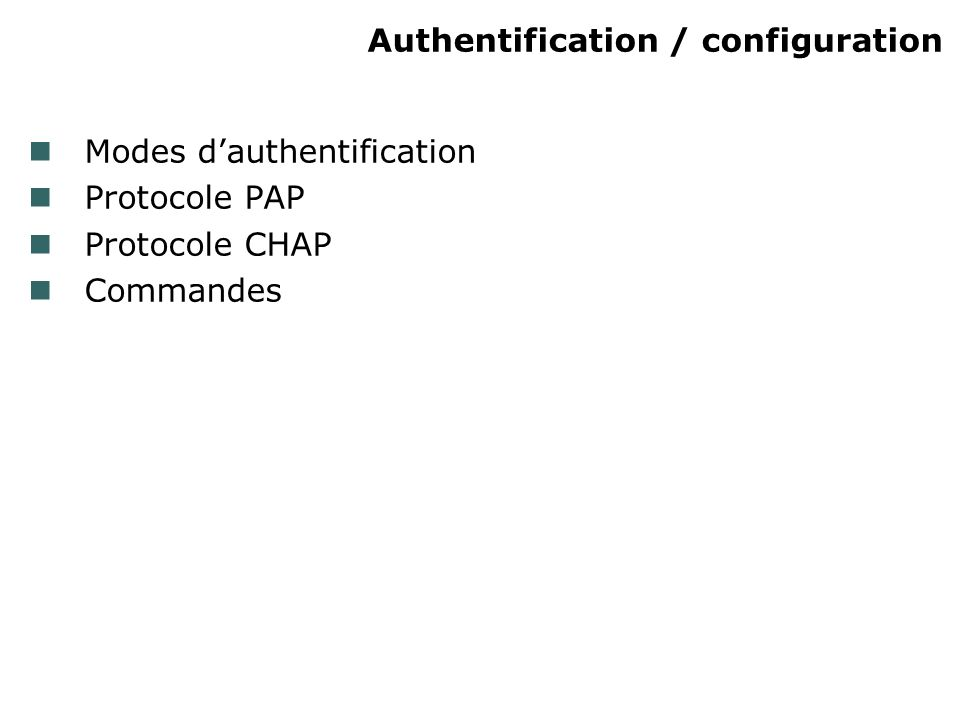 Authentification / configuration Modes dauthentification Protocole PAP Protocole CHAP Commandes