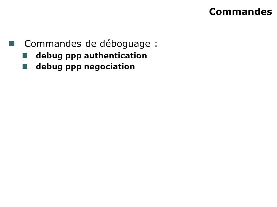 Commandes Commandes de déboguage : debug ppp authentication debug ppp negociation