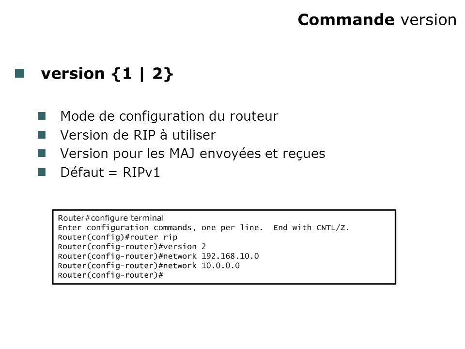 Commande version version {1 | 2} Mode de configuration du routeur Version de RIP à utiliser Version pour les MAJ envoyées et reçues Défaut = RIPv1
