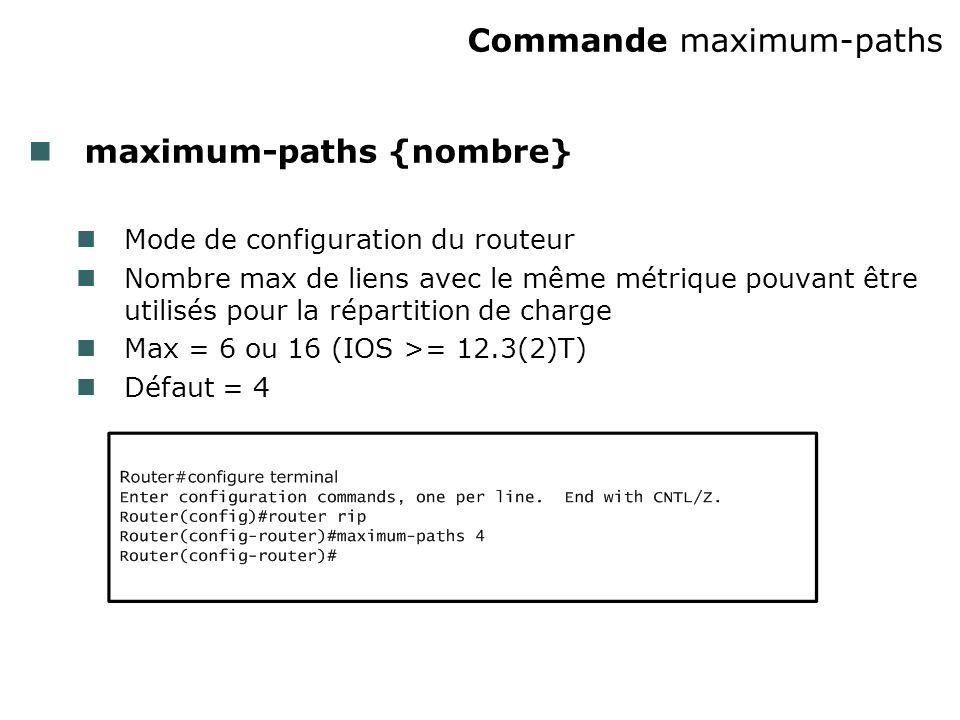Commande maximum-paths maximum-paths {nombre} Mode de configuration du routeur Nombre max de liens avec le même métrique pouvant être utilisés pour la répartition de charge Max = 6 ou 16 (IOS >= 12.3(2)T) Défaut = 4