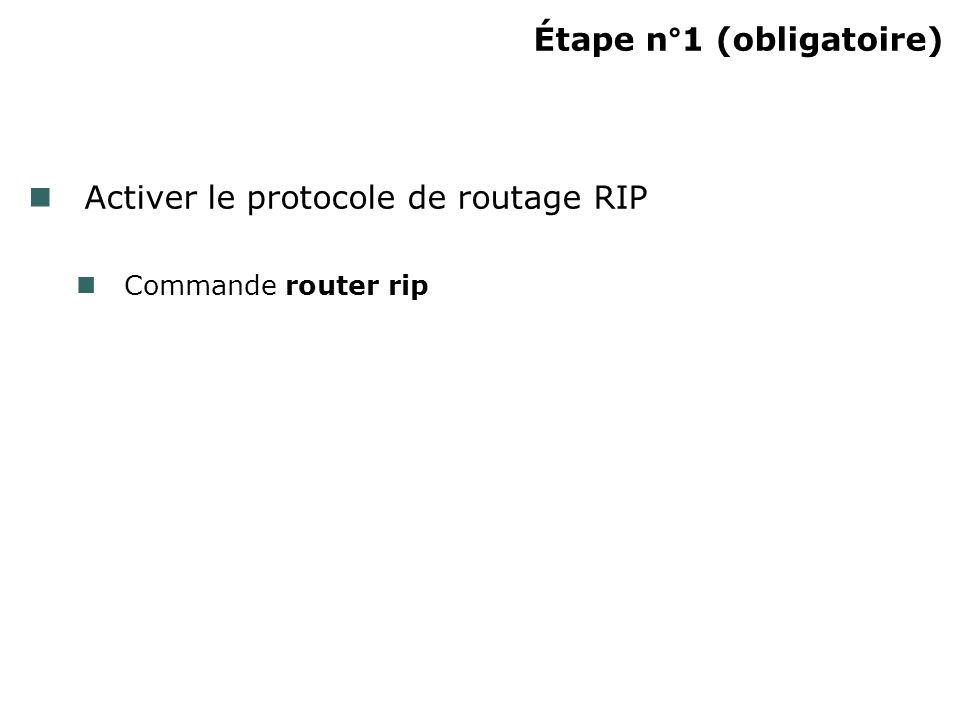 Étape n°1 (obligatoire) Activer le protocole de routage RIP Commande router rip