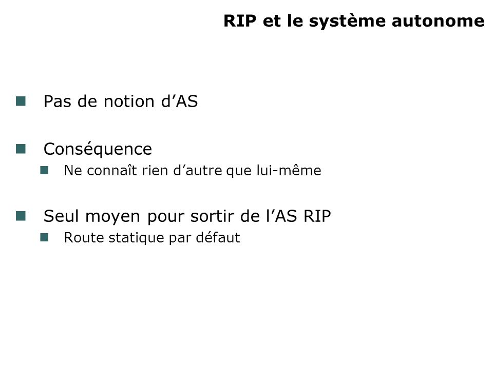 RIP et le système autonome Pas de notion dAS Conséquence Ne connaît rien dautre que lui-même Seul moyen pour sortir de lAS RIP Route statique par défaut