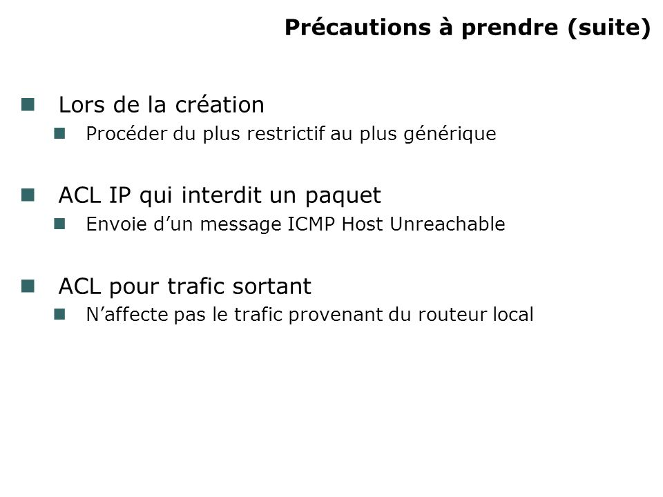 Précautions à prendre (suite) Lors de la création Procéder du plus restrictif au plus générique ACL IP qui interdit un paquet Envoie dun message ICMP Host Unreachable ACL pour trafic sortant Naffecte pas le trafic provenant du routeur local