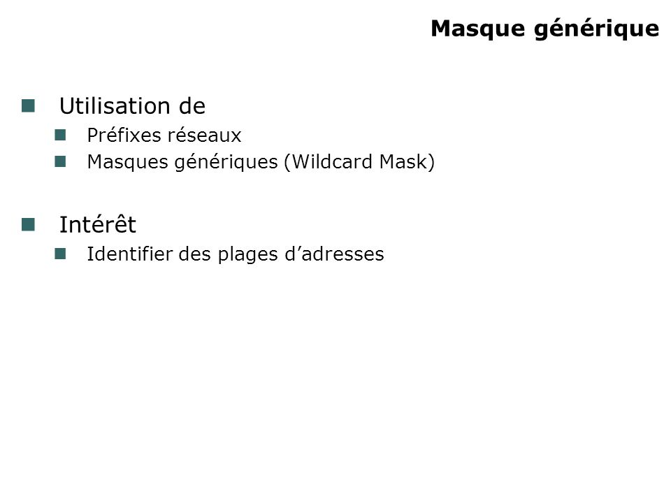 Masque générique Utilisation de Préfixes réseaux Masques génériques (Wildcard Mask) Intérêt Identifier des plages dadresses