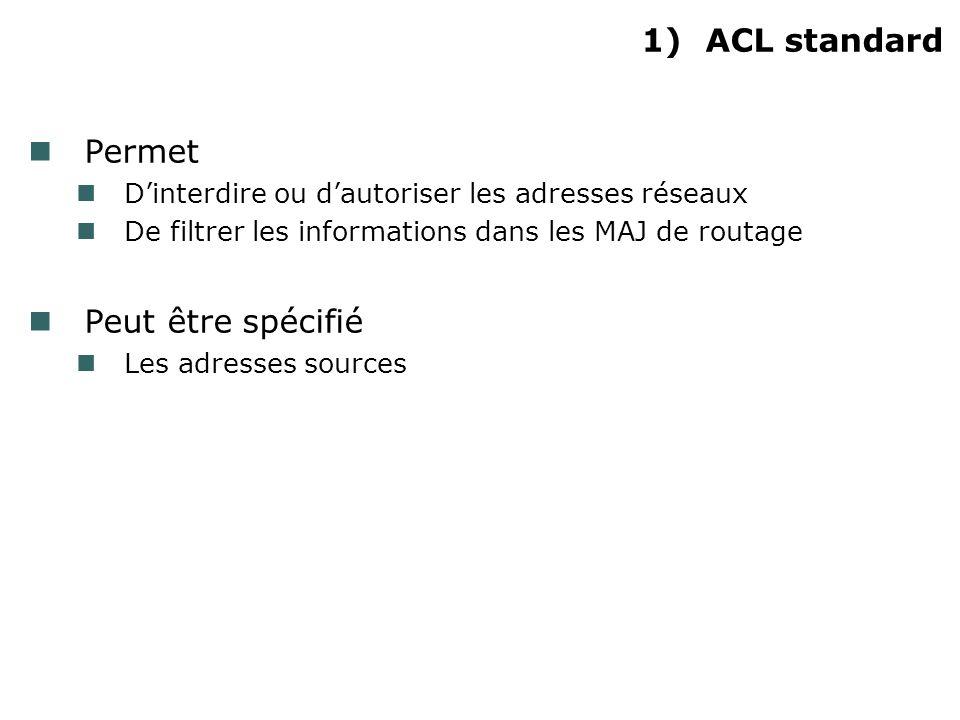 1)ACL standard Permet Dinterdire ou dautoriser les adresses réseaux De filtrer les informations dans les MAJ de routage Peut être spécifié Les adresses sources