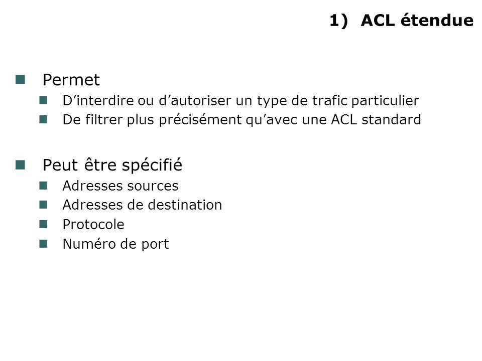1)ACL étendue Permet Dinterdire ou dautoriser un type de trafic particulier De filtrer plus précisément quavec une ACL standard Peut être spécifié Adresses sources Adresses de destination Protocole Numéro de port