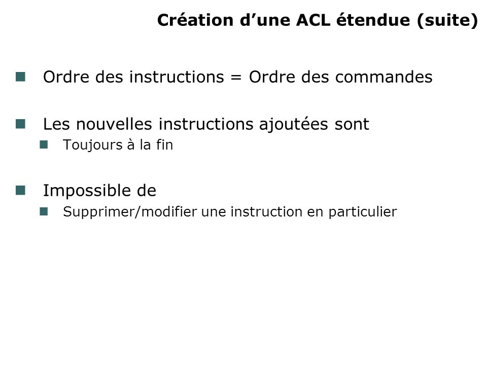 Création dune ACL étendue (suite) Ordre des instructions = Ordre des commandes Les nouvelles instructions ajoutées sont Toujours à la fin Impossible de Supprimer/modifier une instruction en particulier