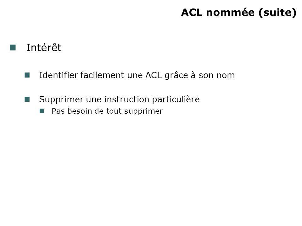 ACL nommée (suite) Intérêt Identifier facilement une ACL grâce à son nom Supprimer une instruction particulière Pas besoin de tout supprimer