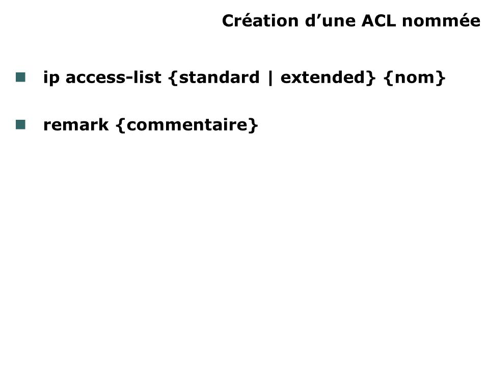 Création dune ACL nommée ip access-list {standard | extended} {nom} remark {commentaire}