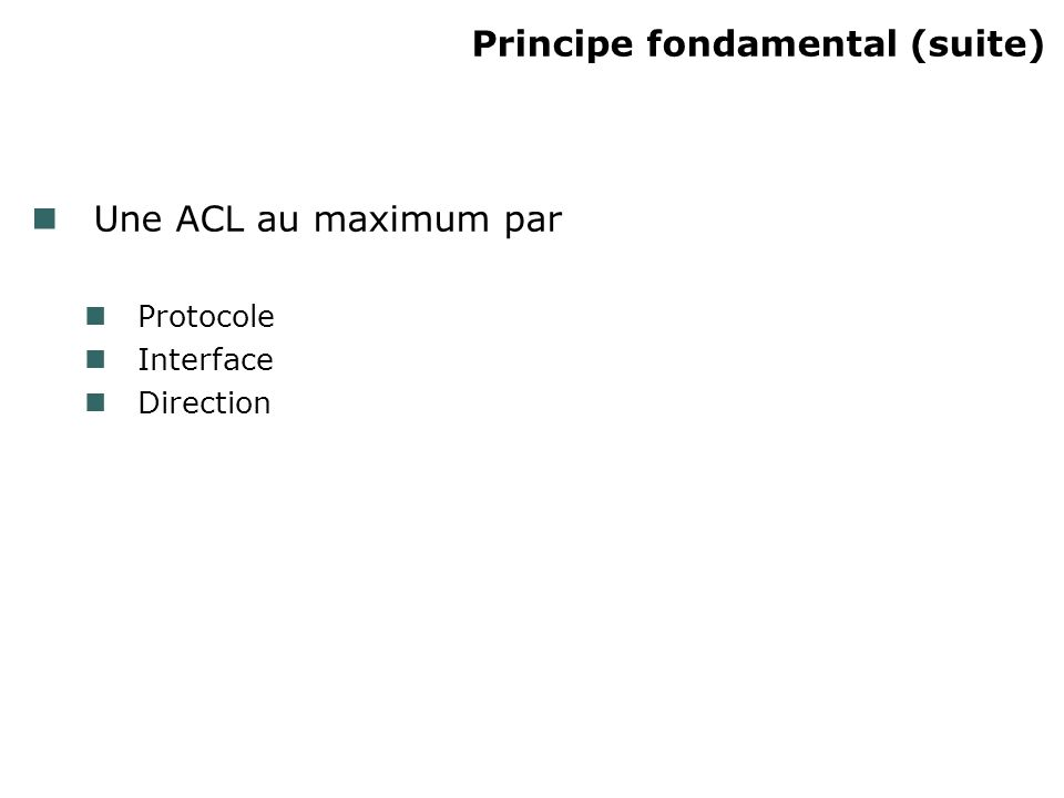 Principe fondamental (suite) Une ACL au maximum par Protocole Interface Direction